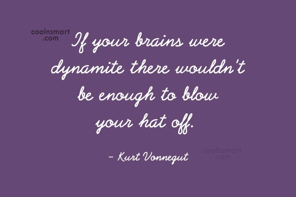 Quote: If your brains were dynamite there wouldn't...