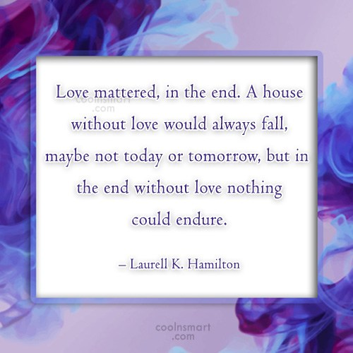 Quote: Love mattered, in the end. A house...