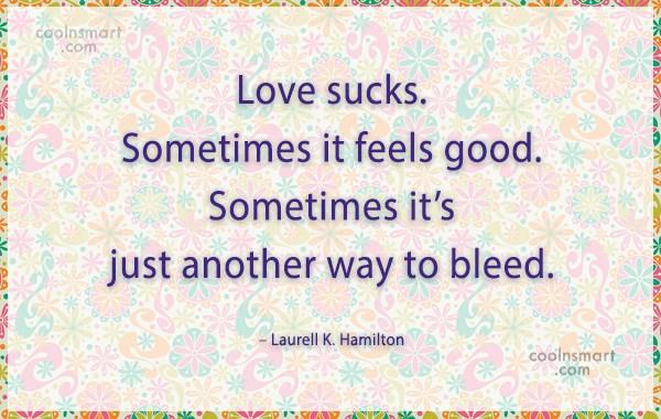Quote: Love sucks. Sometimes it feels good. Sometimes...
