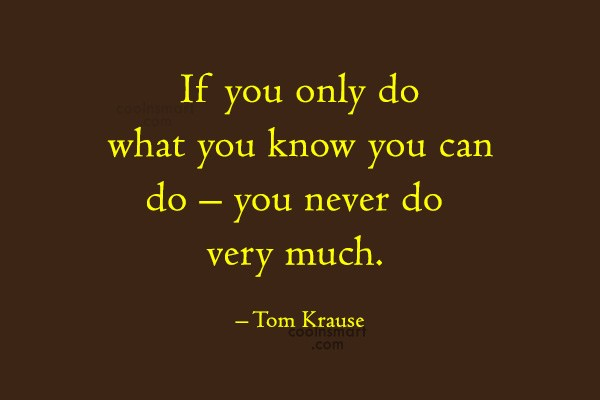 Quote: If you only do what you know...