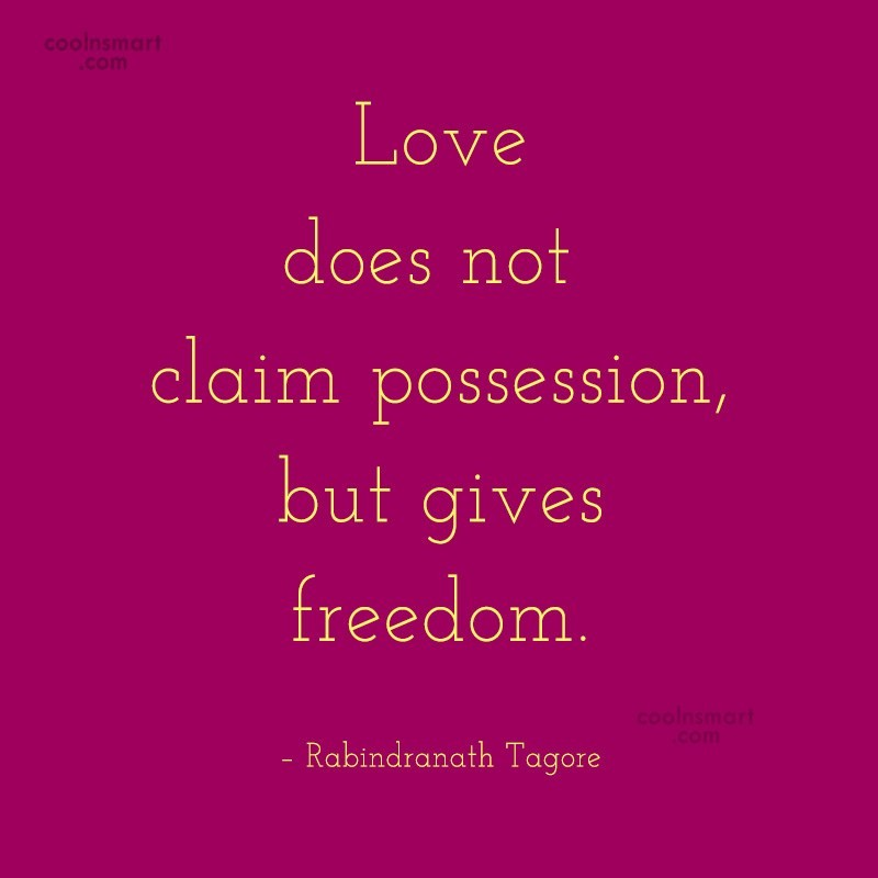 Quote: Love does not claim possession, but gives...