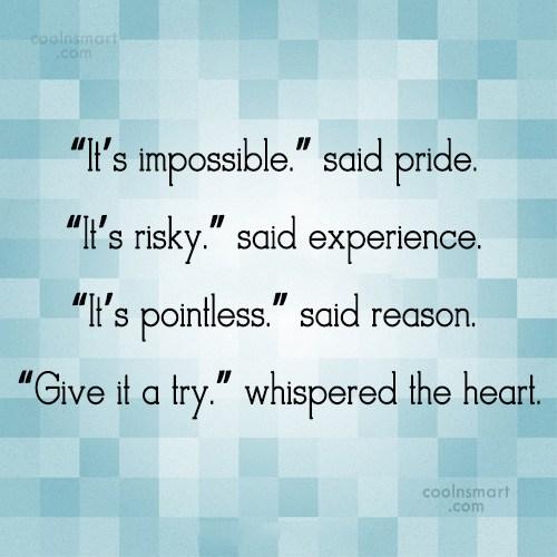"""Quote: """"It's impossible."""" said pride. """"It's risky."""" said..."""