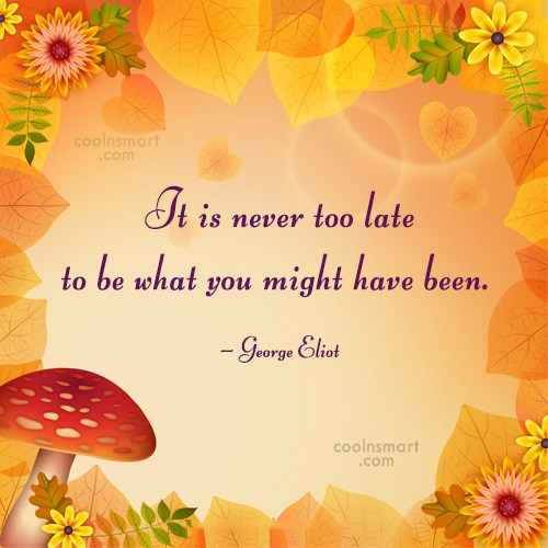 Quote: It is never too late to be...
