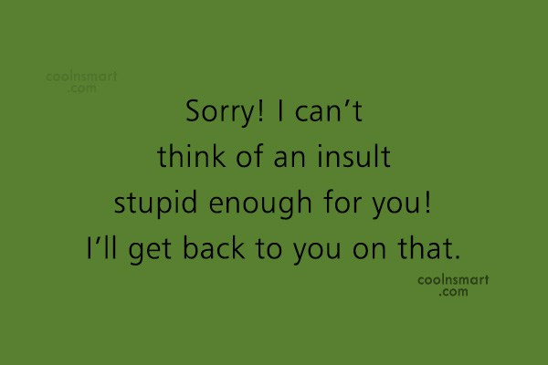 Quote: Sorry! I can't think of an insult...