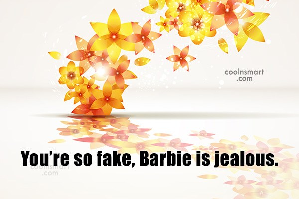Quote: You're so fake, Barbie is jealous.