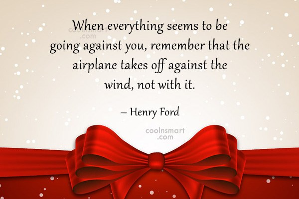 Quote: When everything seems to be going against...