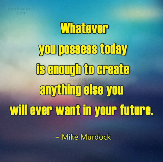Quote: Whatever you possess today is enough to...