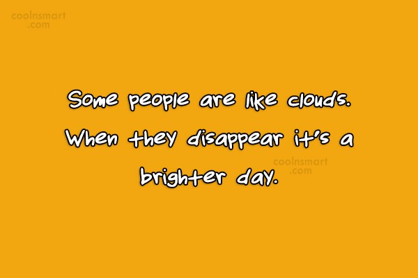Annoying People Quote: Some people are like clouds. When they...