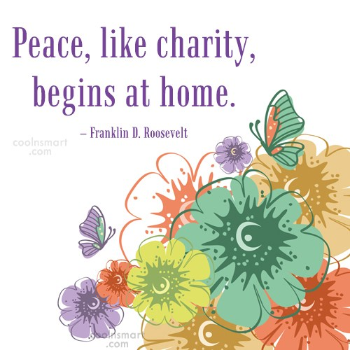 Peace Quote: Peace, like charity, begins at home. –...