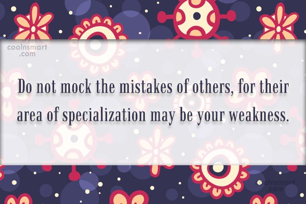 Quote: Do not mock the mistakes of others,...