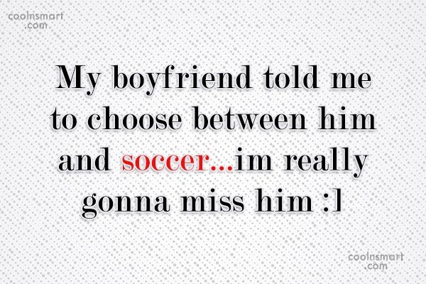 Soccer Quote: My boyfriend told me to choose between...