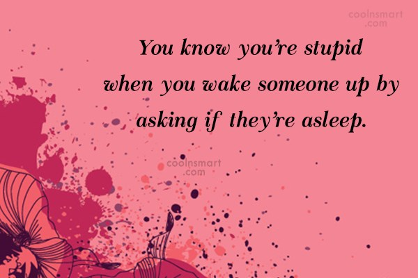 Stupid Quote: You know you're stupid when you wake...