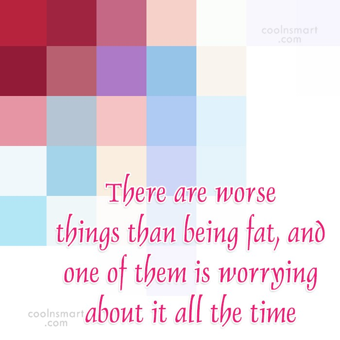 Obesity Quote: There are worse things than being fat,...