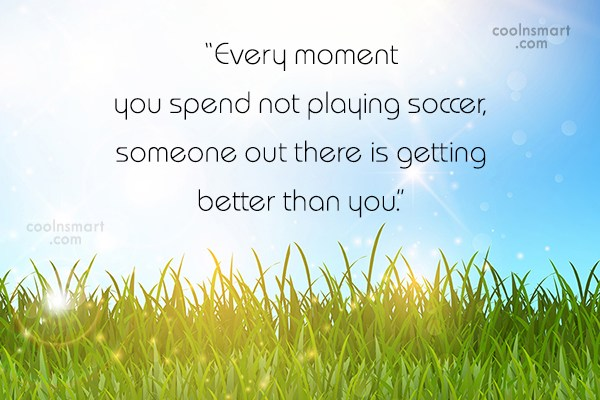 "Soccer Quote: ""Every moment you spend not playing soccer,..."
