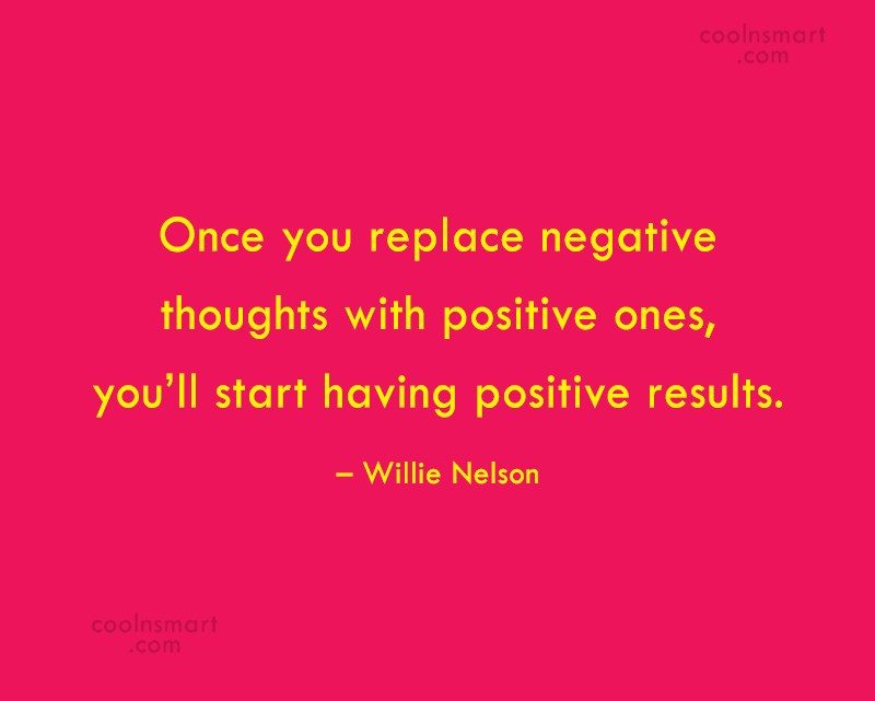 Quote: Once you replace negative thoughts with positive...