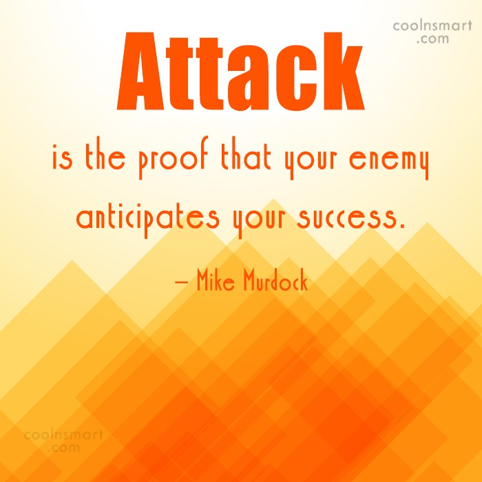 Quote: Attack is the proof that your enemy...