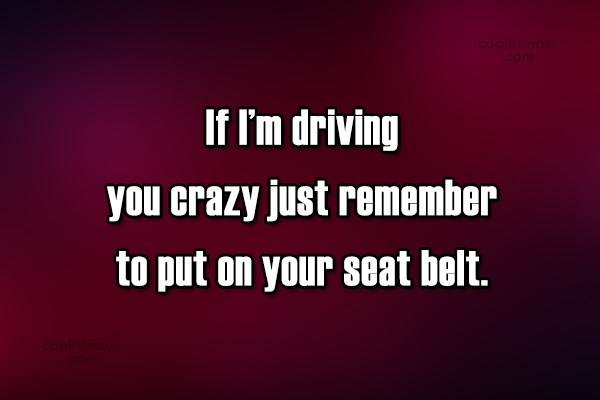 Witty Quote: If I'm driving you crazy just remember...