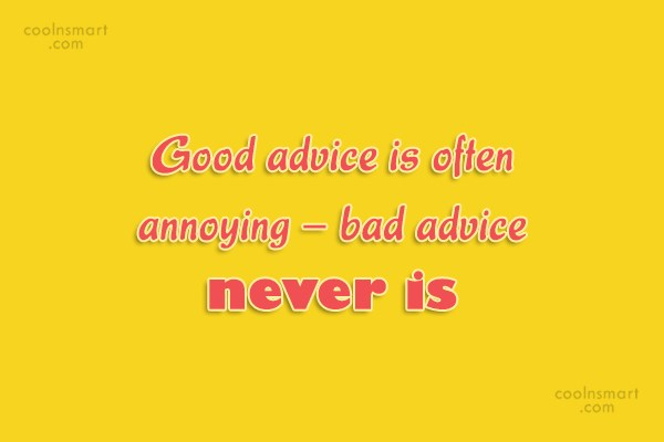 Annoying People Quote: Good advice is often annoying – bad...