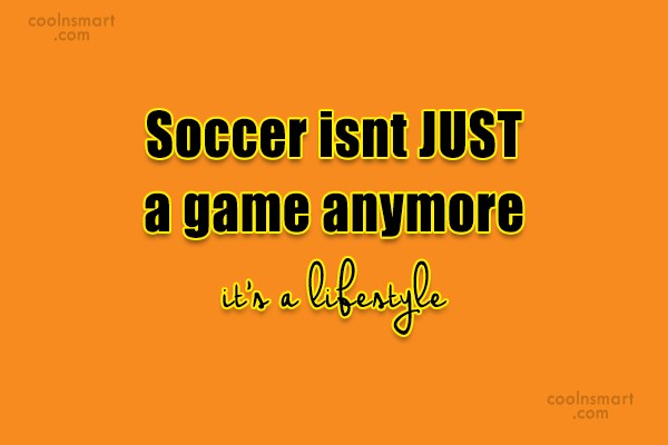Soccer Quote: Soccer isnt JUST a game anymore it's...