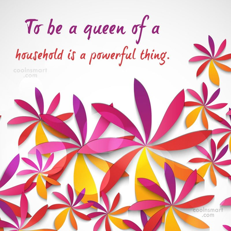 Home Quote: To be a queen of a household...