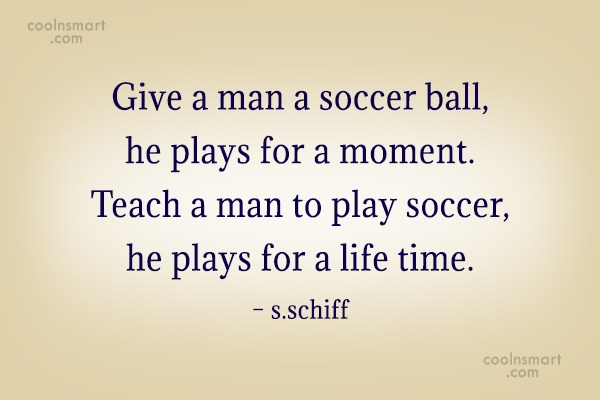 Soccer Quote: Give a man a soccer ball, he...