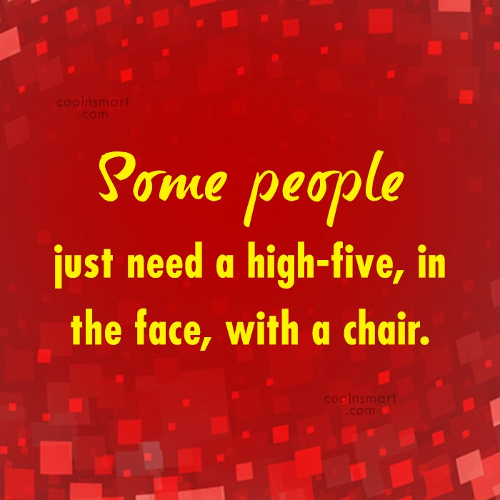 Annoying People Quote: Some people just need a high-five, in...
