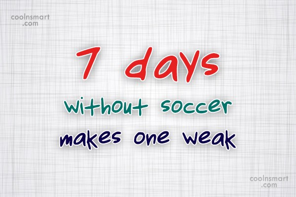 Soccer Quote: 7 days without soccer makes one weak