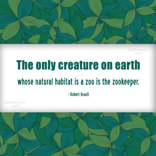 Quote: The only creature on earth whose natural...