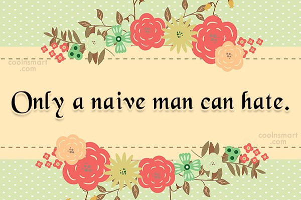 Quote: Only a naive man can hate.