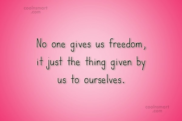 Quote: No one gives us freedom, it just...