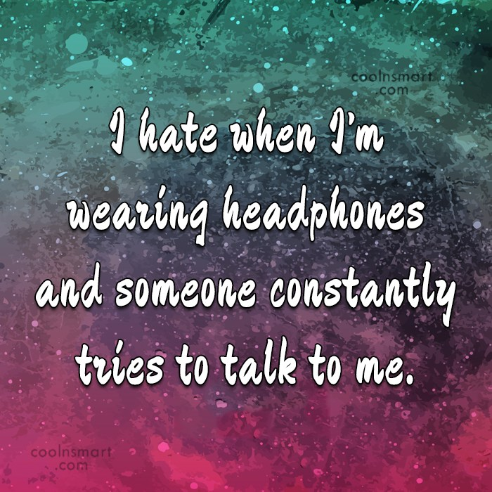 Annoying People Quote: I hate when I'm wearing headphones and...