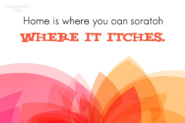 Home Quote: Home is where you can scratch where...