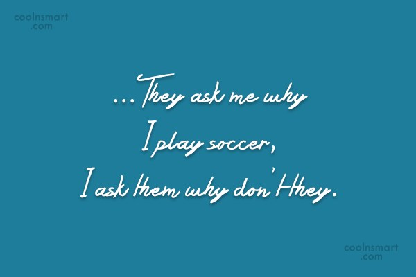 Soccer Quote: …They ask me why I play soccer,...