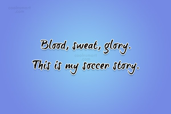 Quote: Blood, sweat, glory. This is my soccer...