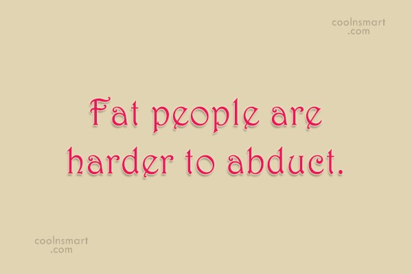 Quote: Fat people are harder to abduct.