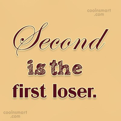 Stupid Quote: Second is the first loser.