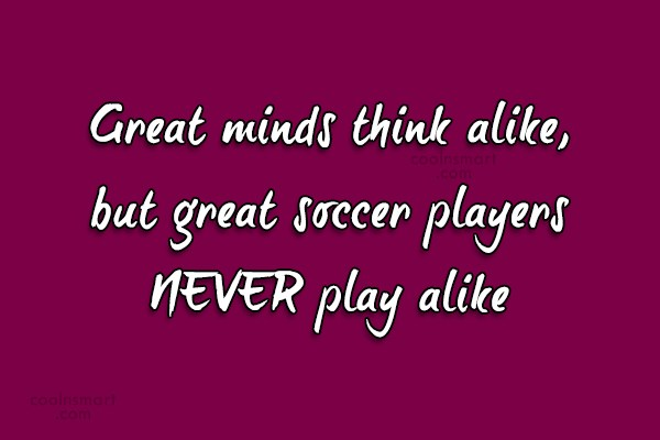 Quote: Great minds think alike, but great soccer...
