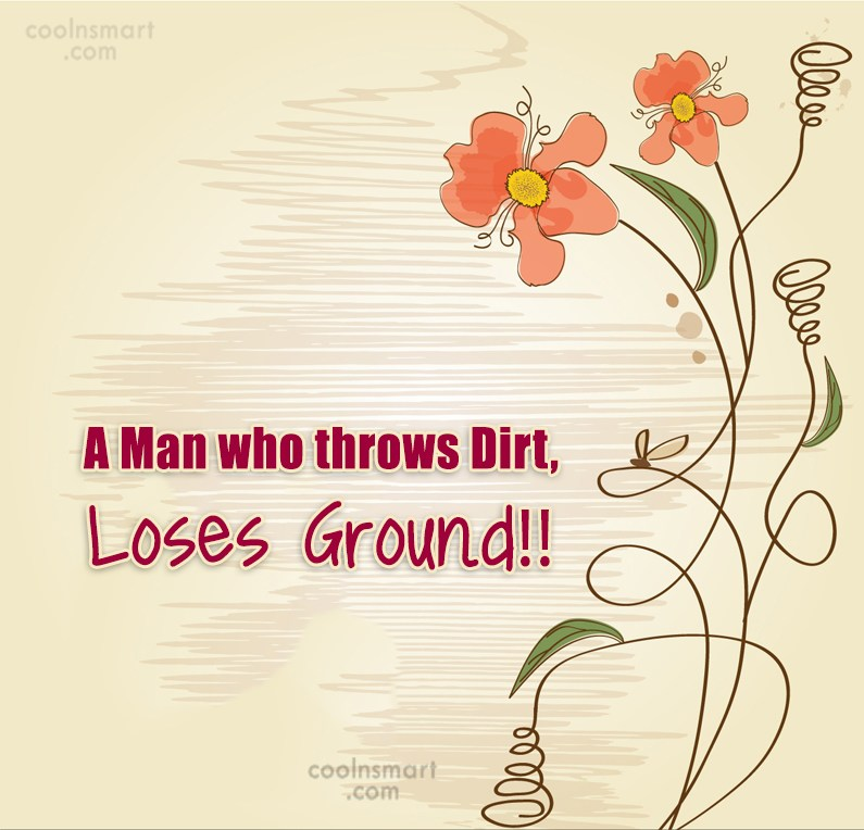 Quote: A Man who throws Dirt, Loses Ground!!