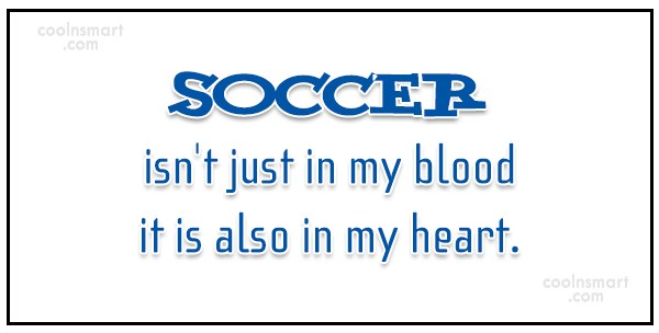 Quote: Soccer isn't just in my blood it...