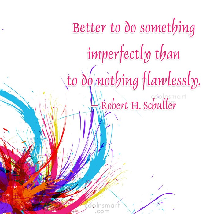 Quote: Better to do something imperfectly than to...