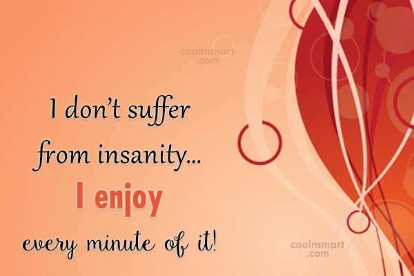 Stupid Quote: I don't suffer from insanity… I enjoy...