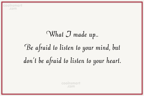 Quote: What I made up.. Be afraid to...