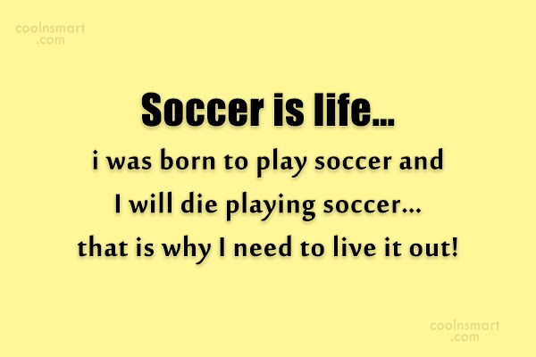 Soccer Quote: Soccer is life…i was born to play...