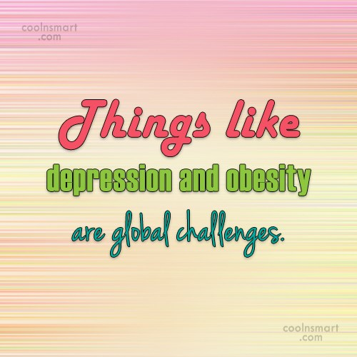Obesity Quote: Things like depression and obesity are global...
