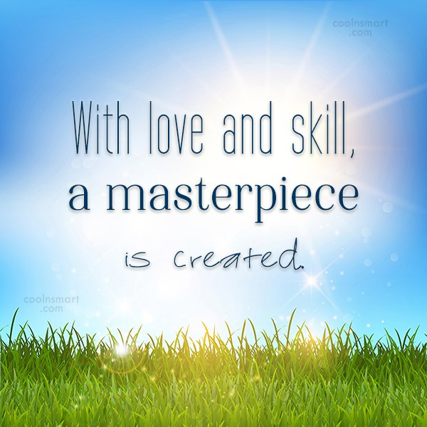 Quote: With love and skill, a masterpiece is...