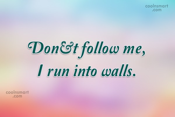 Quote: Don't follow me, I run into walls.