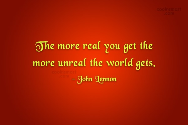 Quote: The more real you get the more...