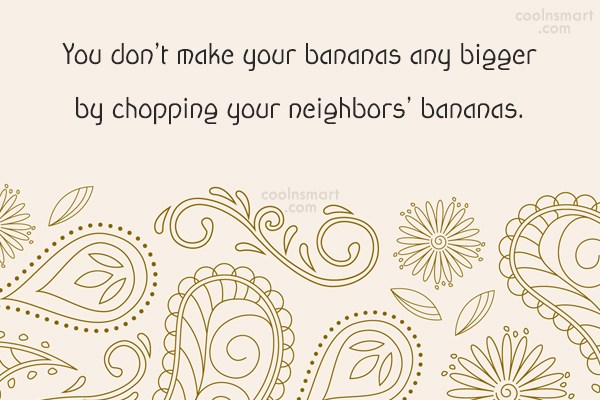 Neighbors Quote: You don't make your bananas any bigger...