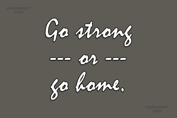 Soccer Quote: Go strong or go home.