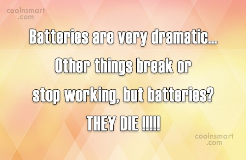 Quote: Batteries are very dramatic… Other things break...